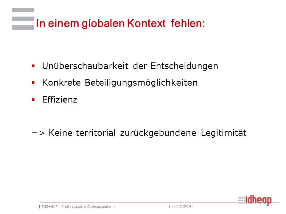 | ©IDHEAP – Andreas.Ladner@idheap.unil.ch | | 30/04/2014 | In einem globalen Kontext fehlen: Unüberschaubarkeit der Entscheidungen Konkrete Beteiligungsmöglichkeiten Effizienz => Keine territorial zurückgebundene Legitimität