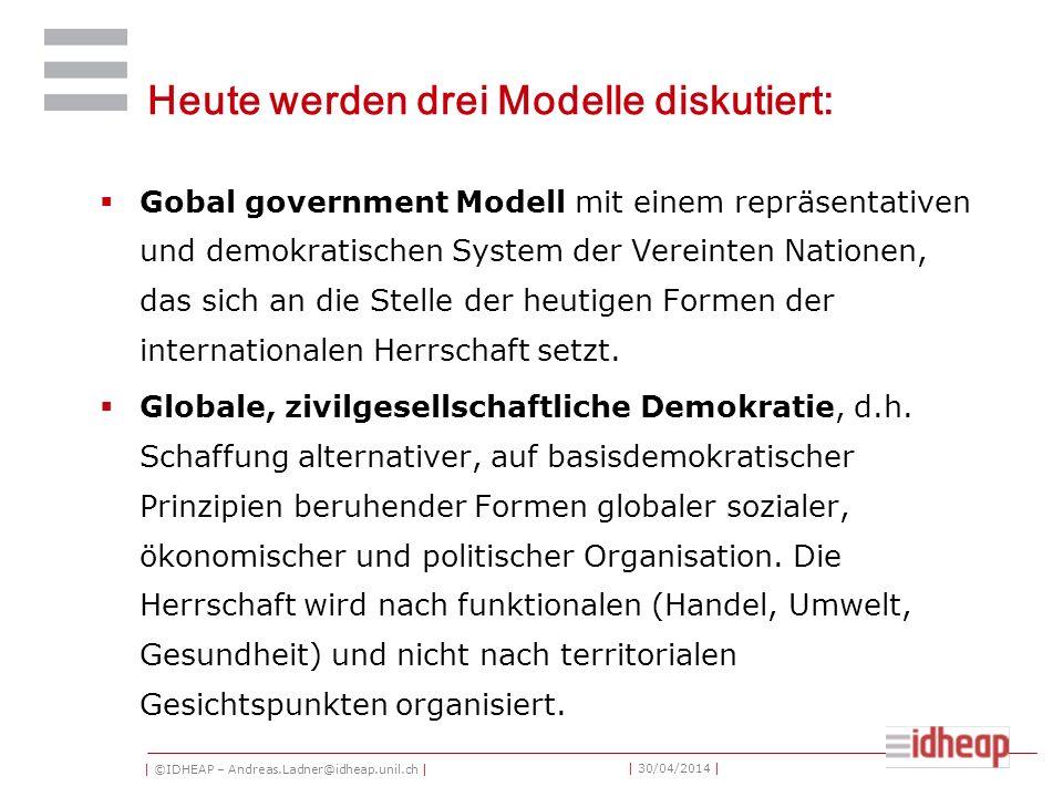 | ©IDHEAP – Andreas.Ladner@idheap.unil.ch | | 30/04/2014 | Heute werden drei Modelle diskutiert: Gobal government Modell mit einem repräsentativen und demokratischen System der Vereinten Nationen, das sich an die Stelle der heutigen Formen der internationalen Herrschaft setzt.