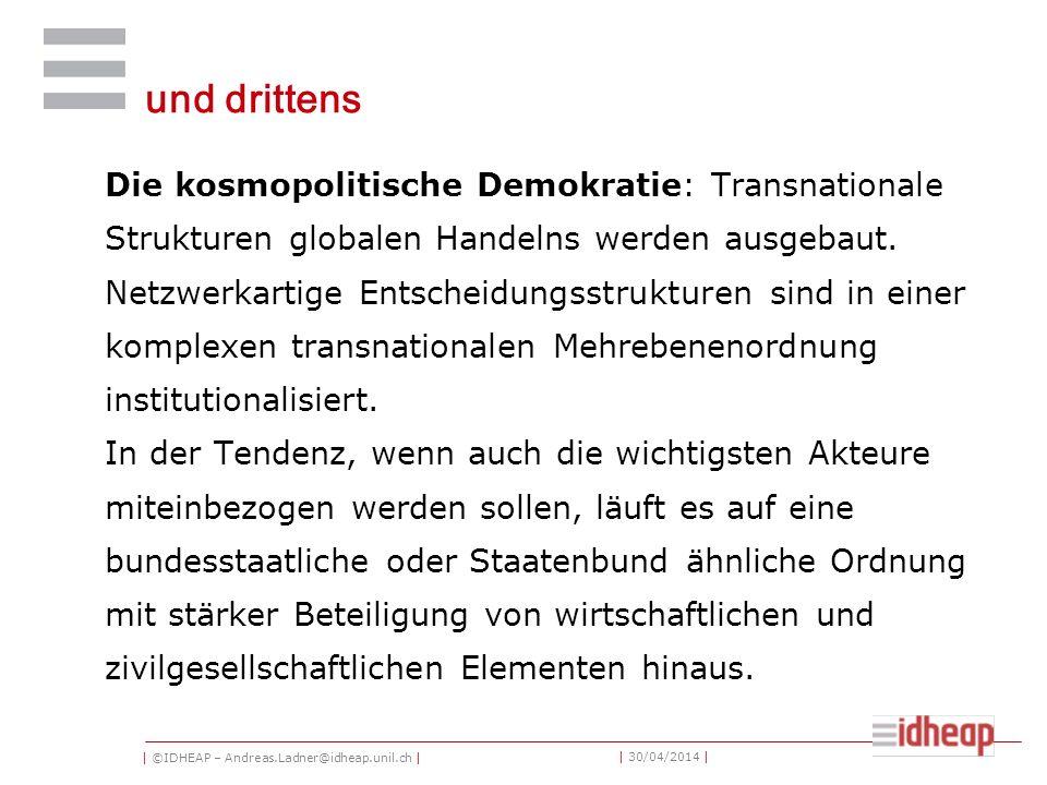 | ©IDHEAP – Andreas.Ladner@idheap.unil.ch | | 30/04/2014 | und drittens Die kosmopolitische Demokratie: Transnationale Strukturen globalen Handelns werden ausgebaut.