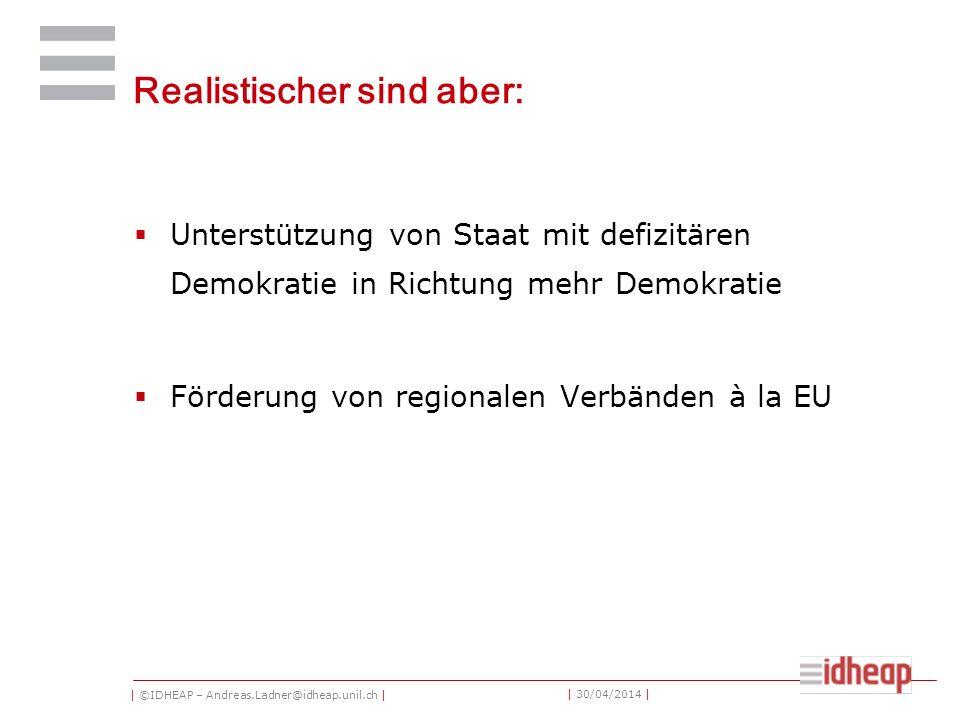 | ©IDHEAP – Andreas.Ladner@idheap.unil.ch | | 30/04/2014 | Realistischer sind aber: Unterstützung von Staat mit defizitären Demokratie in Richtung mehr Demokratie Förderung von regionalen Verbänden à la EU