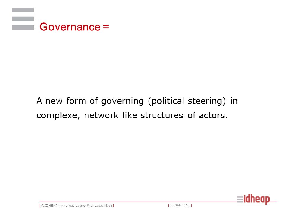 | ©IDHEAP – Andreas.Ladner@idheap.unil.ch | | 30/04/2014 | Governance = A new form of governing (political steering) in complexe, network like structures of actors.