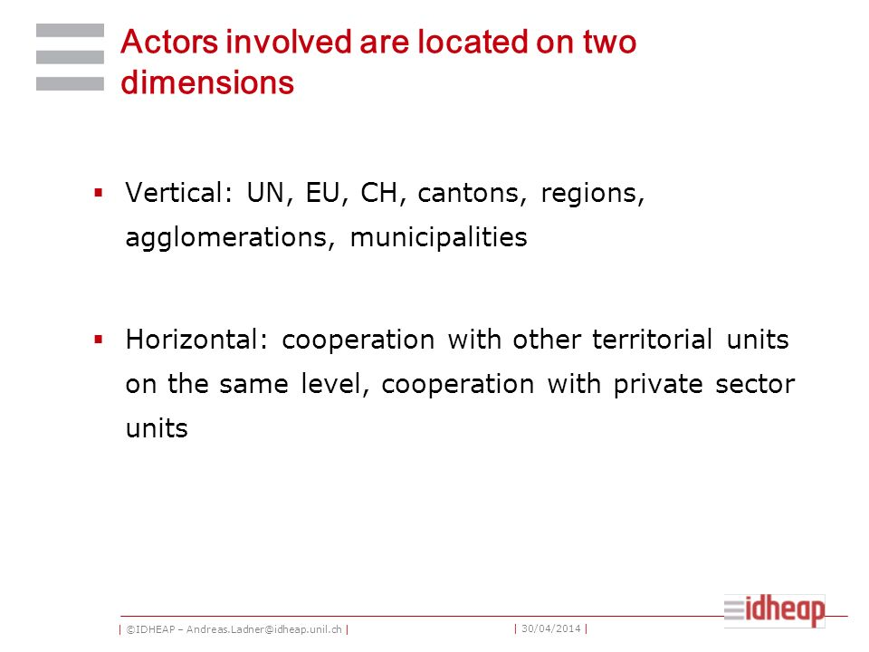 | ©IDHEAP – Andreas.Ladner@idheap.unil.ch | | 30/04/2014 | Actors involved are located on two dimensions Vertical: UN, EU, CH, cantons, regions, agglomerations, municipalities Horizontal: cooperation with other territorial units on the same level, cooperation with private sector units