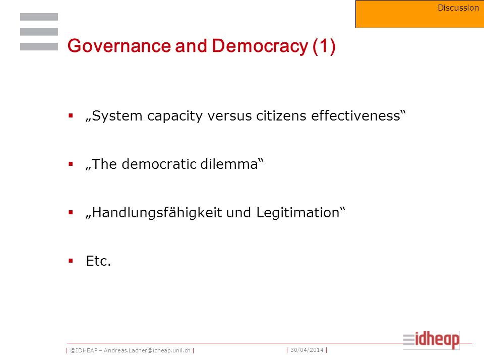 | ©IDHEAP – Andreas.Ladner@idheap.unil.ch | | 30/04/2014 | Governance and Democracy (1) System capacity versus citizens effectiveness The democratic dilemma Handlungsfähigkeit und Legitimation Etc.