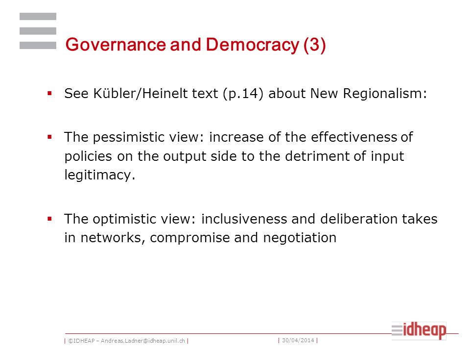 | ©IDHEAP – Andreas.Ladner@idheap.unil.ch | | 30/04/2014 | Governance and Democracy (3) See Kübler/Heinelt text (p.14) about New Regionalism: The pessimistic view: increase of the effectiveness of policies on the output side to the detriment of input legitimacy.