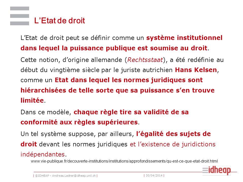 | ©IDHEAP – Andreas.Ladner@idheap.unil.ch | | 30/04/2014 | LEtat de droit LEtat de droit peut se définir comme un système institutionnel dans lequel la puissance publique est soumise au droit.