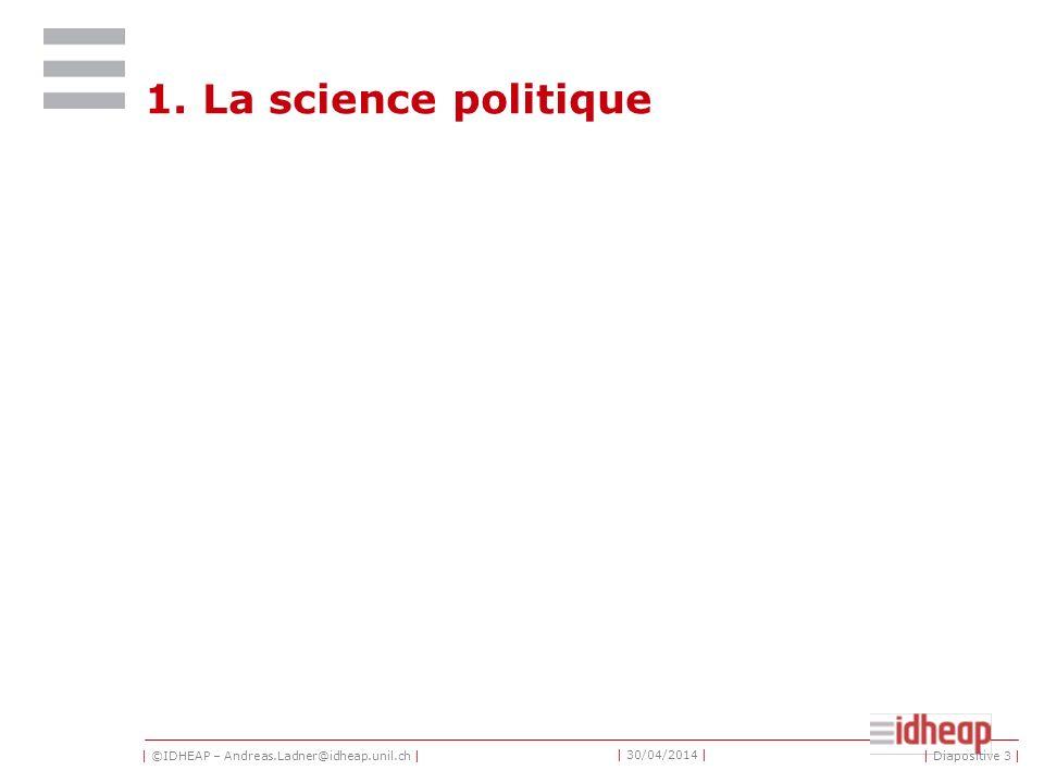 | ©IDHEAP – Andreas.Ladner@idheap.unil.ch | | 30/04/2014 | Table des matières 1.La science politique 2.Les sciences de ladministration publique 3.Les organisations professionnelles 4.Bases de données et outils de recherche | Diapositive 2 |