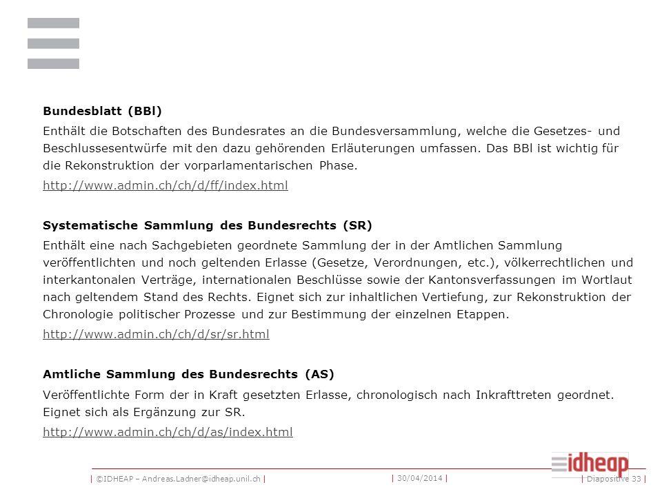 | ©IDHEAP – Andreas.Ladner@idheap.unil.ch | | 30/04/2014 | «Curia Vista» Geschäftsdatenbank des Parlaments. Enthält alle Angaben zu allen Geschäften,