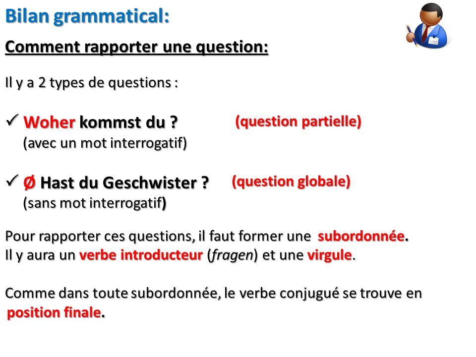 Bilan grammatical: Il y a 2 types de questions : Woher kommst du ? Woher kommst du ? (avec un mot interrogatif) (avec un mot interrogatif) Ø Hast du G
