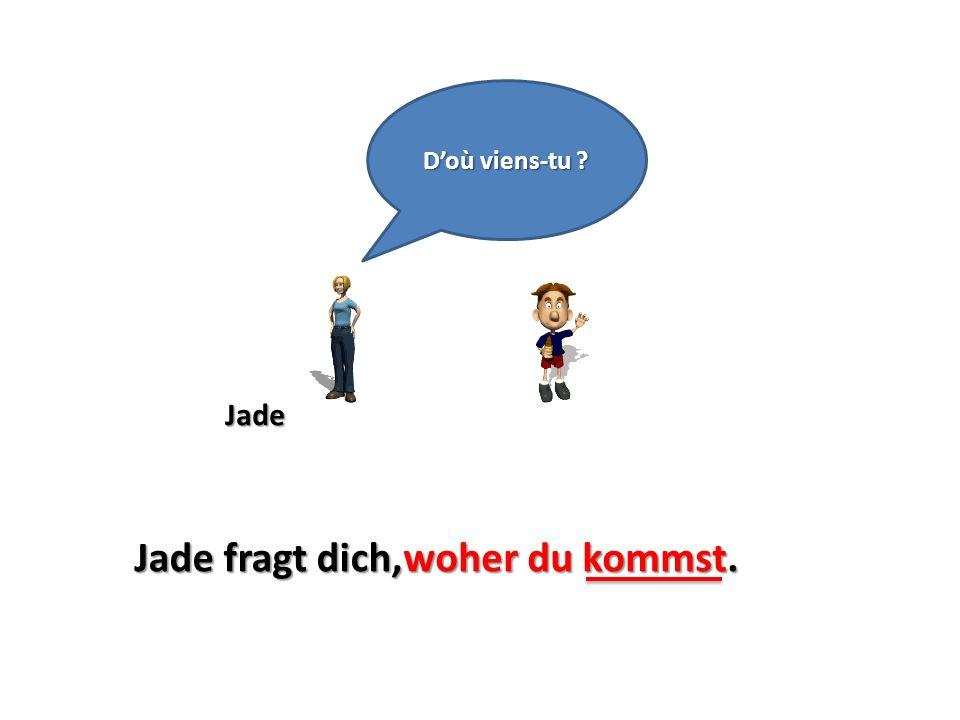 Jade Doù viens-tu ? Jade fragt dich,woher du kommst.