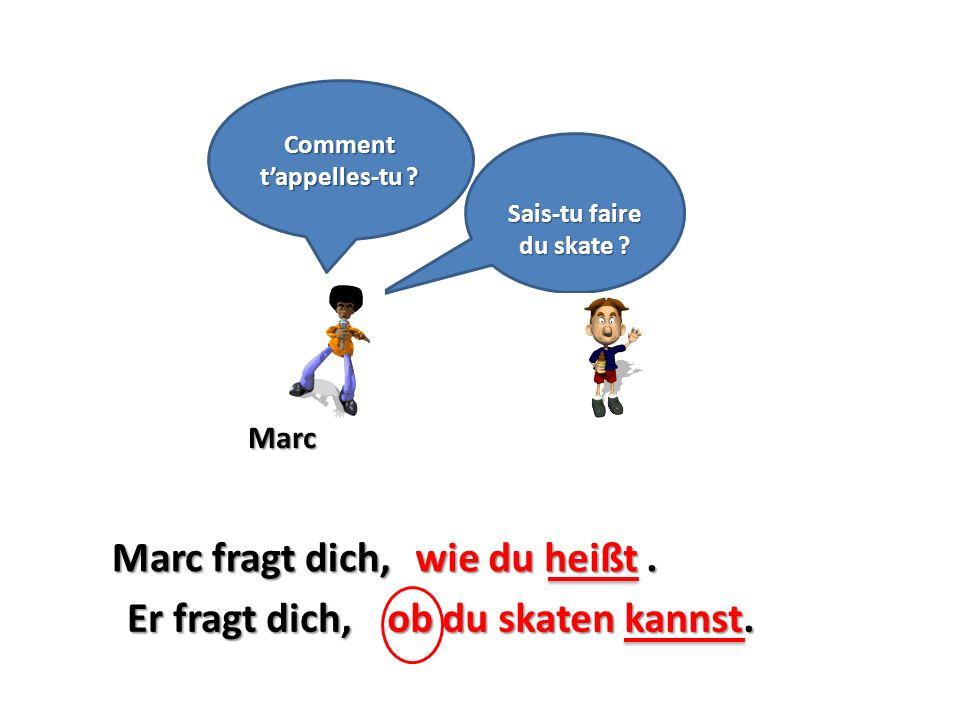 Marc Sais-tu faire du skate ? Marc fragt dich,wie du heißt. Comment tappelles-tu ? ob du skaten kannst.Er fragt dich,