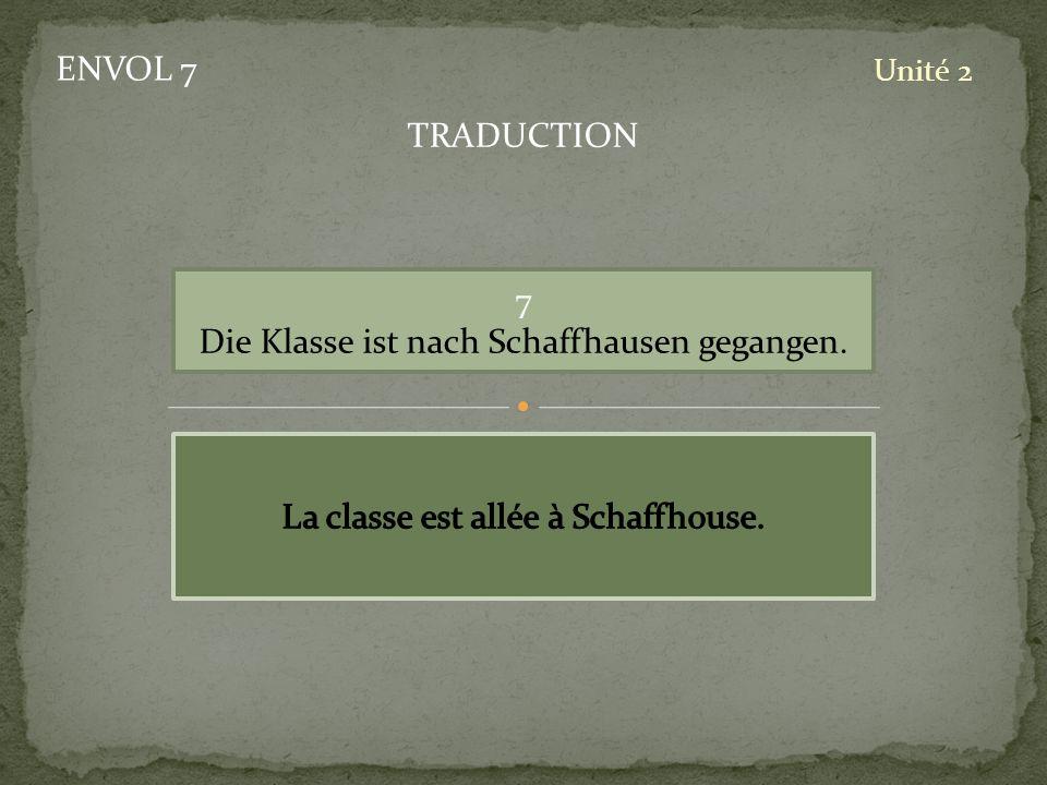 ENVOL 7 Unité 2 7 Die Klasse ist nach Schaffhausen gegangen. TRADUCTION