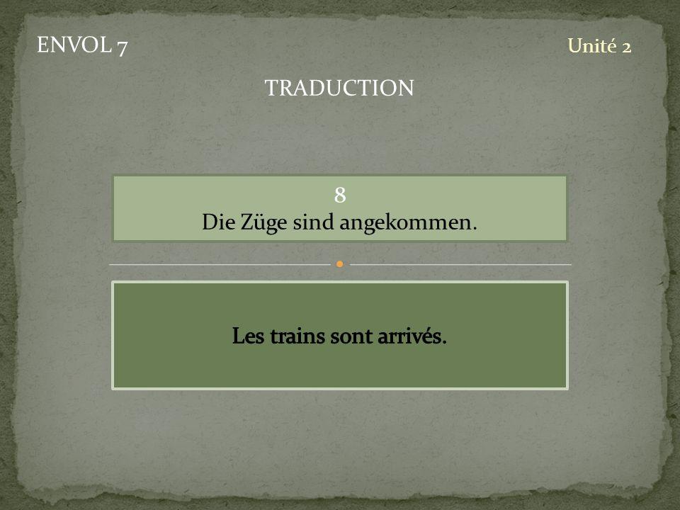 ENVOL 7 Unité 2 8 Die Züge sind angekommen. TRADUCTION