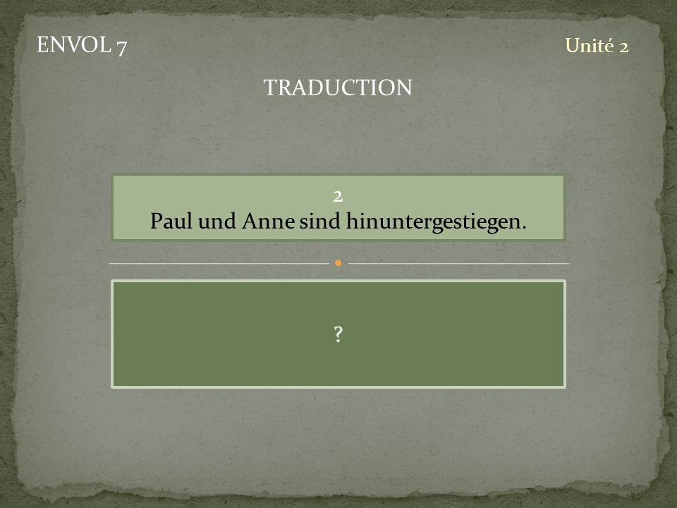 ENVOL 7 Unité 2 2 Paul und Anne sind hinuntergestiegen. TRADUCTION