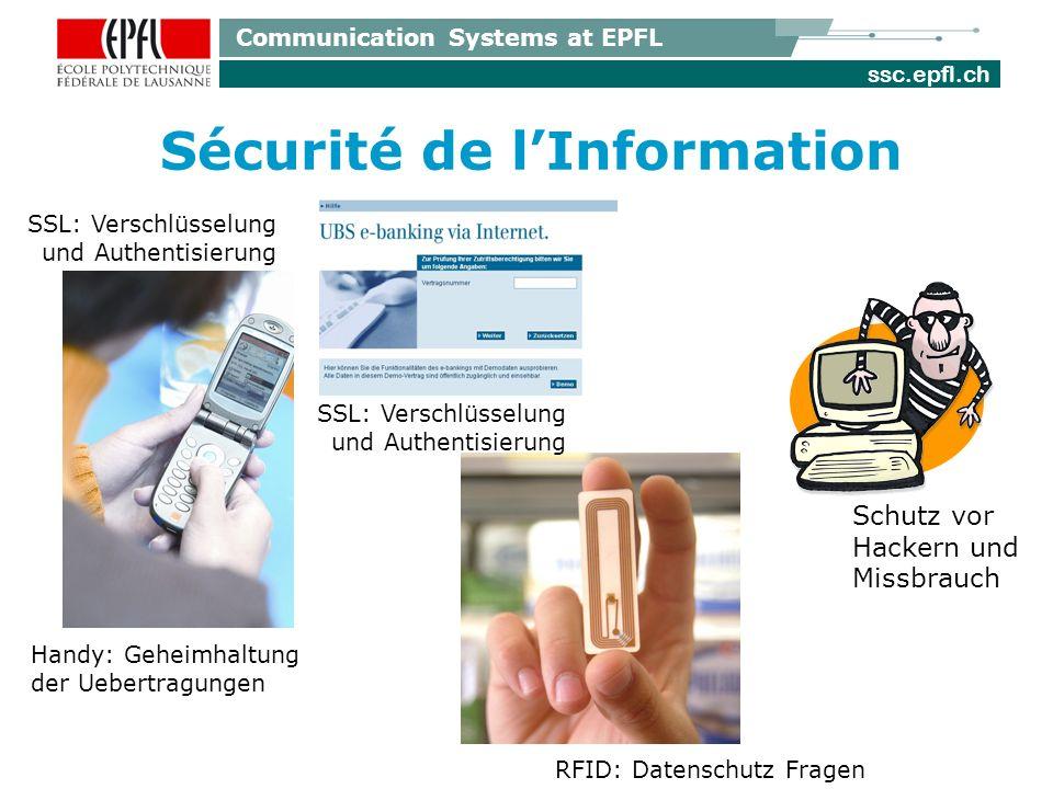 ssc.epfl.ch Communication Systems at EPFL Sécurité de lInformation Handy: Geheimhaltung der Uebertragungen RFID: Datenschutz Fragen SSL: Verschlüsselung und Authentisierung SSL: Verschlüsselung und Authentisierung Schutz vor Hackern und Missbrauch