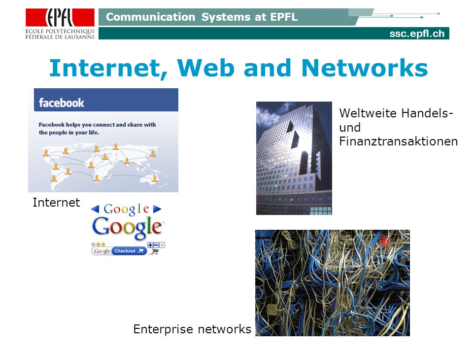 ssc.epfl.ch Communication Systems at EPFL Internet, Web and Networks Enterprise networks Weltweite Handels- und Finanztransaktionen Internet