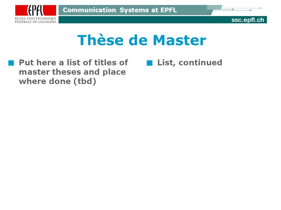 ssc.epfl.ch Communication Systems at EPFL Thèse de Master Put here a list of titles of master theses and place where done (tbd) List, continued