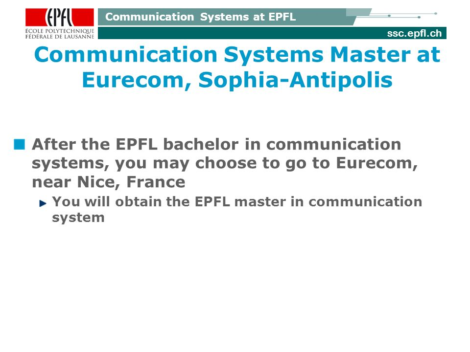 ssc.epfl.ch Communication Systems at EPFL Communication Systems Master at Eurecom, Sophia-Antipolis After the EPFL bachelor in communication systems, you may choose to go to Eurecom, near Nice, France You will obtain the EPFL master in communication system