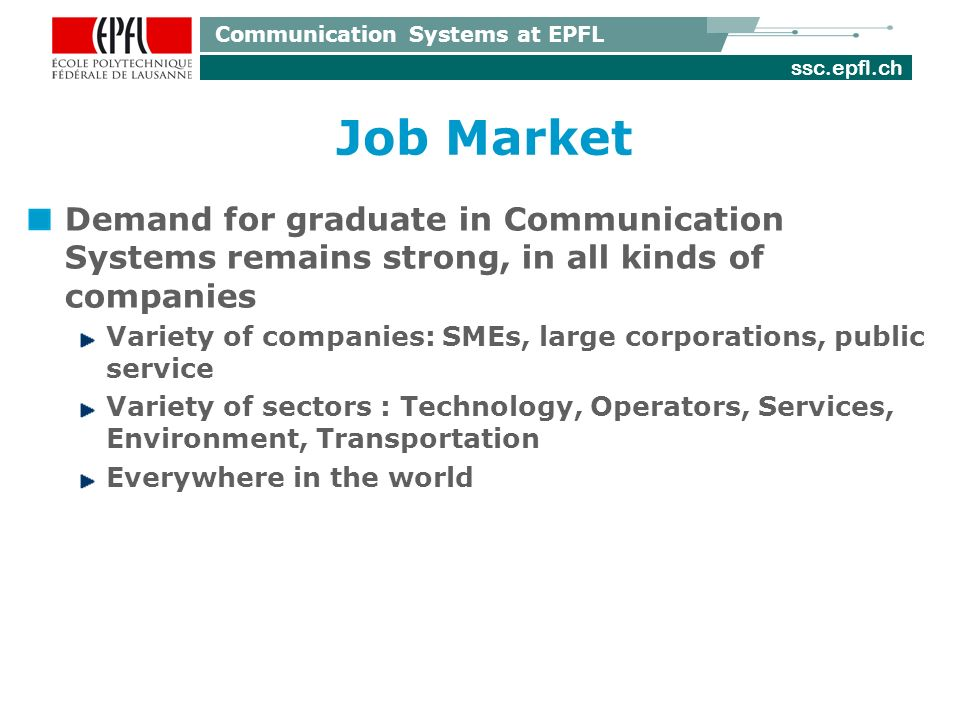 ssc.epfl.ch Communication Systems at EPFL Job Market Demand for graduate in Communication Systems remains strong, in all kinds of companies Variety of companies: SMEs, large corporations, public service Variety of sectors : Technology, Operators, Services, Environment, Transportation Everywhere in the world