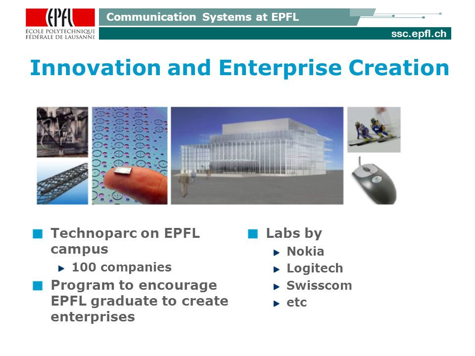 ssc.epfl.ch Communication Systems at EPFL Innovation and Enterprise Creation Technoparc on EPFL campus 100 companies Program to encourage EPFL graduate to create enterprises Labs by Nokia Logitech Swisscom etc