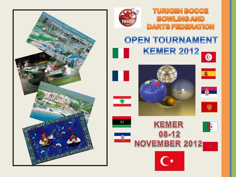 The Turquish Bowls Federation, has immense pleasure to enhance your presence to the opening ceremony of the OPEN TOURNAMENT KEMER 2012(see program) INVITATION
