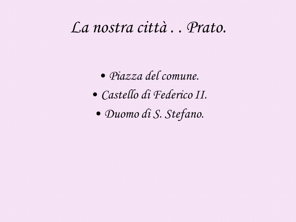 La nostra città.. Prato. Piazza del comune. Castello di Federico II. Duomo di S. Stefano.