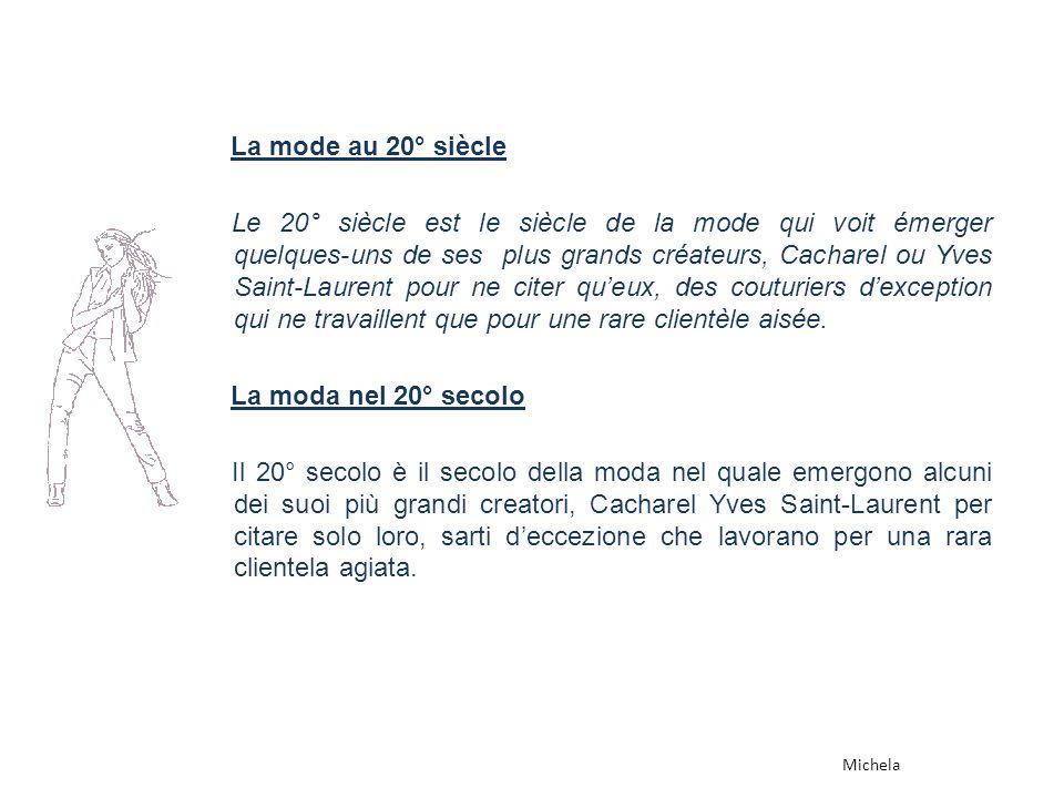 La mode au 20° siècle Le 20° siècle est le siècle de la mode qui voit émerger quelques-uns de ses plus grands créateurs, Cacharel ou Yves Saint-Laurent pour ne citer queux, des couturiers dexception qui ne travaillent que pour une rare clientèle aisée.