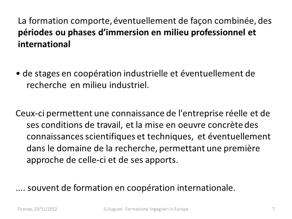 La formation comporte, éventuellement de façon combinée, des périodes ou phases dimmersion en milieu professionnel et international de stages en coopération industrielle et éventuellement de recherche en milieu industriel.