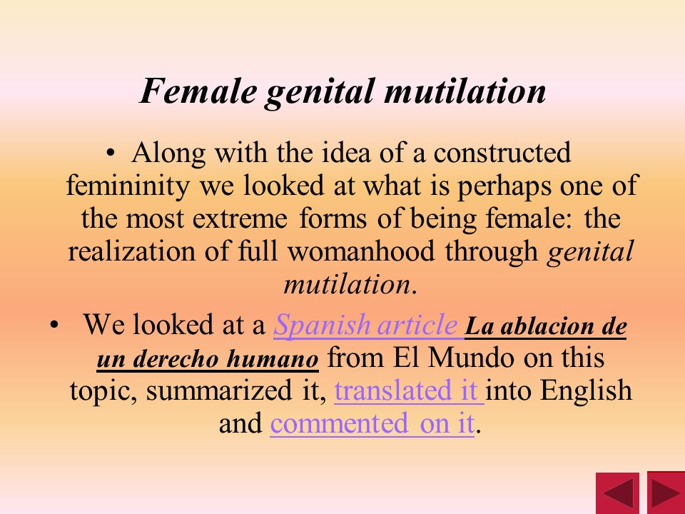 Female genital mutilation Along with the idea of a constructed femininity we looked at what is perhaps one of the most extreme forms of being female: