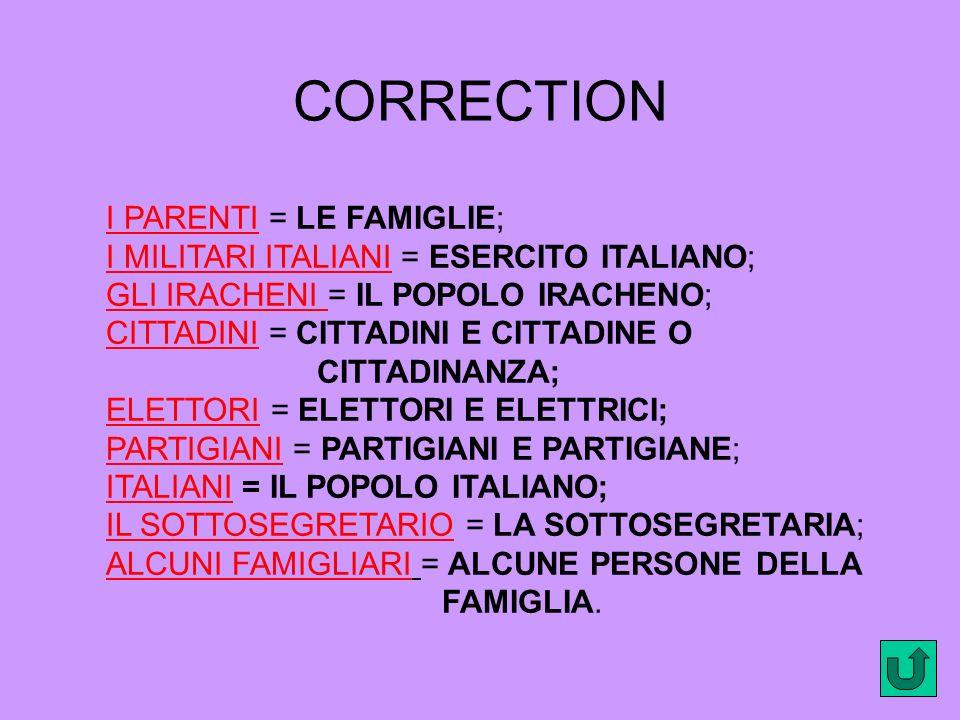 CORRECTION I PARENTI = LE FAMIGLIE; I MILITARI ITALIANI = ESERCITO ITALIANO; GLI IRACHENI = IL POPOLO IRACHENO; CITTADINI = CITTADINI E CITTADINE O CITTADINANZA; ELETTORI = ELETTORI E ELETTRICI; PARTIGIANI = PARTIGIANI E PARTIGIANE; ITALIANI = IL POPOLO ITALIANO; IL SOTTOSEGRETARIO = LA SOTTOSEGRETARIA; ALCUNI FAMIGLIARI = ALCUNE PERSONE DELLA FAMIGLIA.