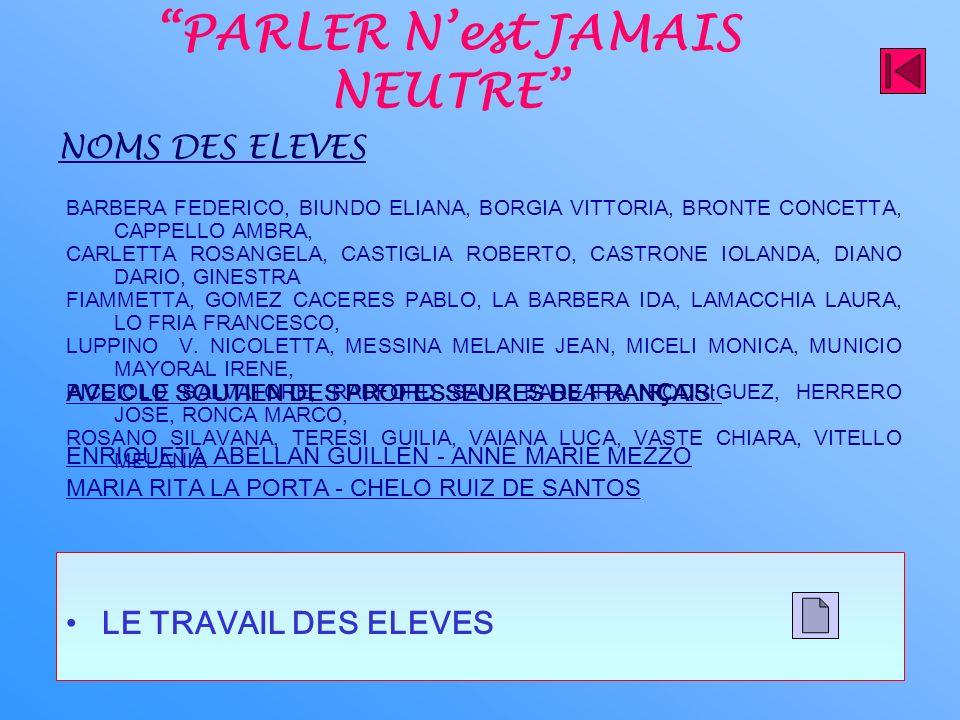 PARLER Nest JAMAIS NEUTRE LE TRAVAIL DES ELEVES NOMS DES ELEVES BARBERA FEDERICO, BIUNDO ELIANA, BORGIA VITTORIA, BRONTE CONCETTA, CAPPELLO AMBRA, CARLETTA ROSANGELA, CASTIGLIA ROBERTO, CASTRONE IOLANDA, DIANO DARIO, GINESTRA FIAMMETTA, GOMEZ CACERES PABLO, LA BARBERA IDA, LAMACCHIA LAURA, LO FRIA FRANCESCO, LUPPINO V.