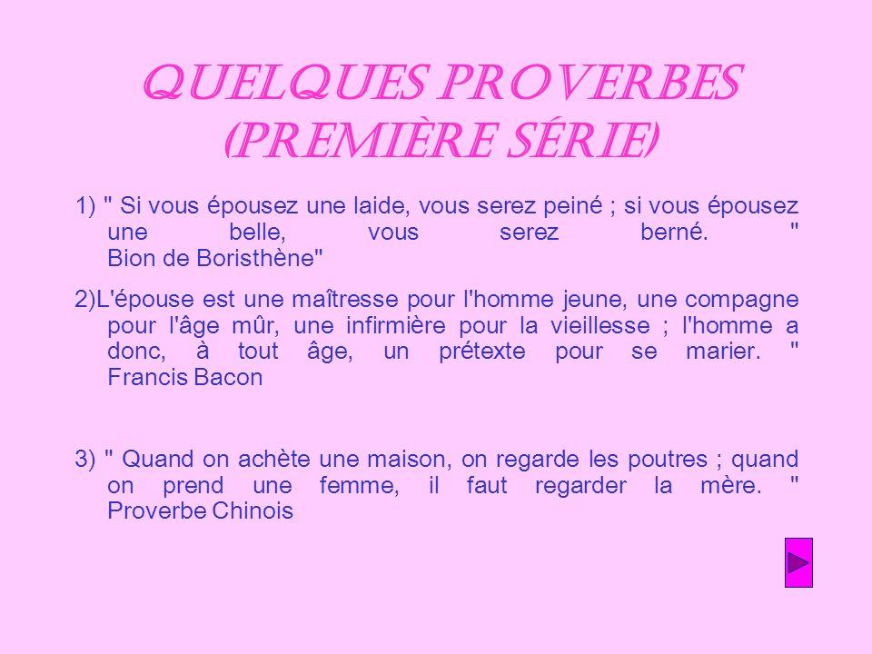 Quelques proverbes (première série) 1) Si vous épousez une laide, vous serez peiné ; si vous épousez une belle, vous serez berné.