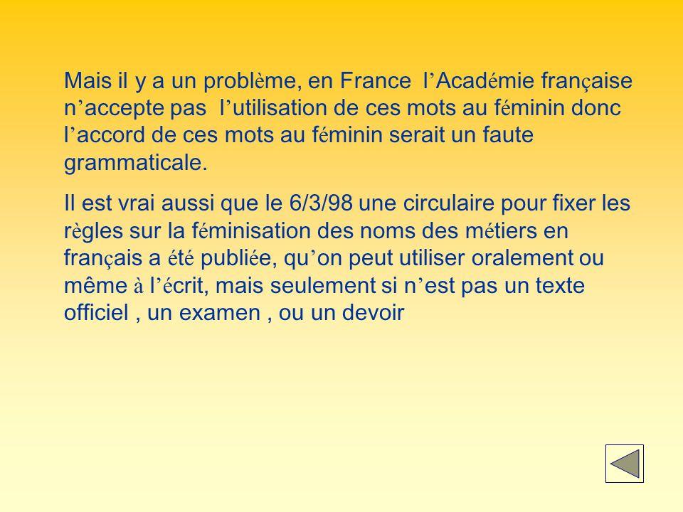 Mais il y a un probl è me, en France l Acad é mie fran ç aise n accepte pas l utilisation de ces mots au f é minin donc l accord de ces mots au f é minin serait un faute grammaticale.