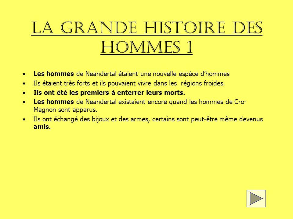 LA GRANDE HISTOIRE DES HOMMES 1 Les hommes de Neandertal étaient une nouvelle espèce dhommes Ils étaient très forts et ils pouvaient vivre dans les régions froides.