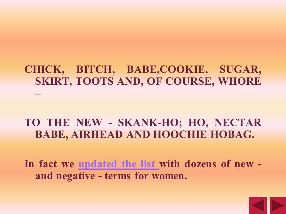 CHICK, BITCH, BABE,COOKIE, SUGAR, SKIRT, TOOTS AND, OF COURSE, WHORE – TO THE NEW - SKANK-HO; HO, NECTAR BABE, AIRHEAD AND HOOCHIE HOBAG. In fact we u