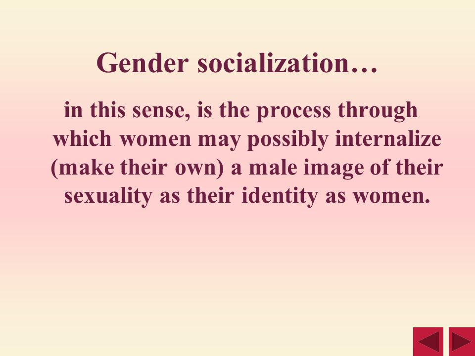 Gender socialization… in this sense, is the process through which women may possibly internalize (make their own) a male image of their sexuality as t