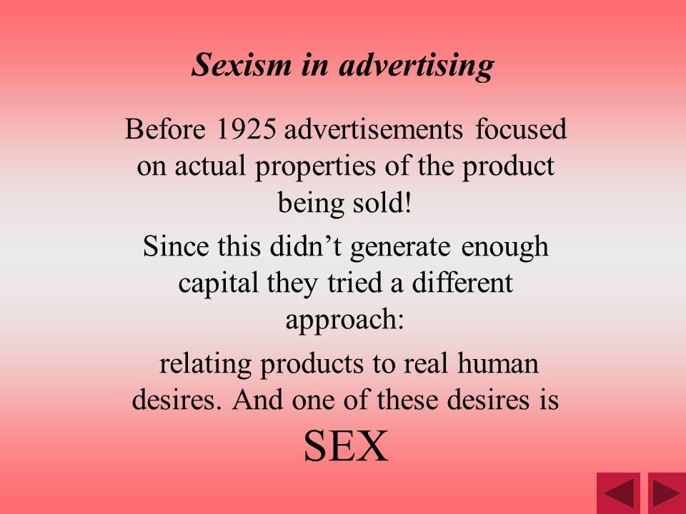 Sexism in advertising Before 1925 advertisements focused on actual properties of the product being sold! Since this didnt generate enough capital they