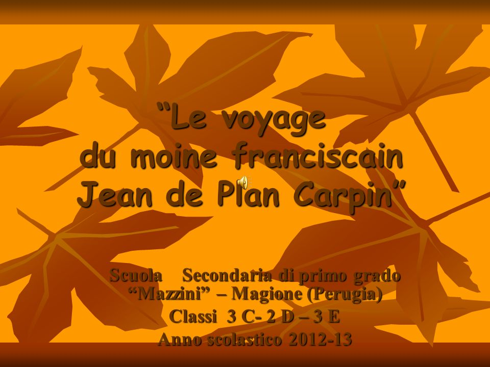 Le voyage du moine franciscain Jean de Plan Carpin Scuola Secondaria di primo grado Mazzini – Magione (Perugia) Classi 3 C- 2 D – 3 E Anno scolastico