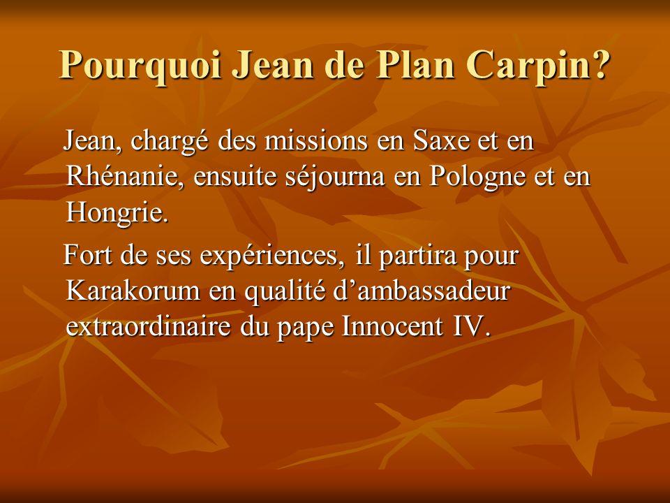 Pourquoi Jean de Plan Carpin? Jean, chargé des missions en Saxe et en Rhénanie, ensuite séjourna en Pologne et en Hongrie. Jean, chargé des missions e