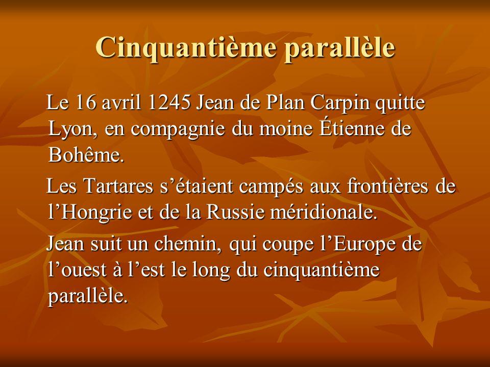 Cinquantième parallèle Le 16 avril 1245 Jean de Plan Carpin quitte Lyon, en compagnie du moine Étienne de Bohême. Le 16 avril 1245 Jean de Plan Carpin