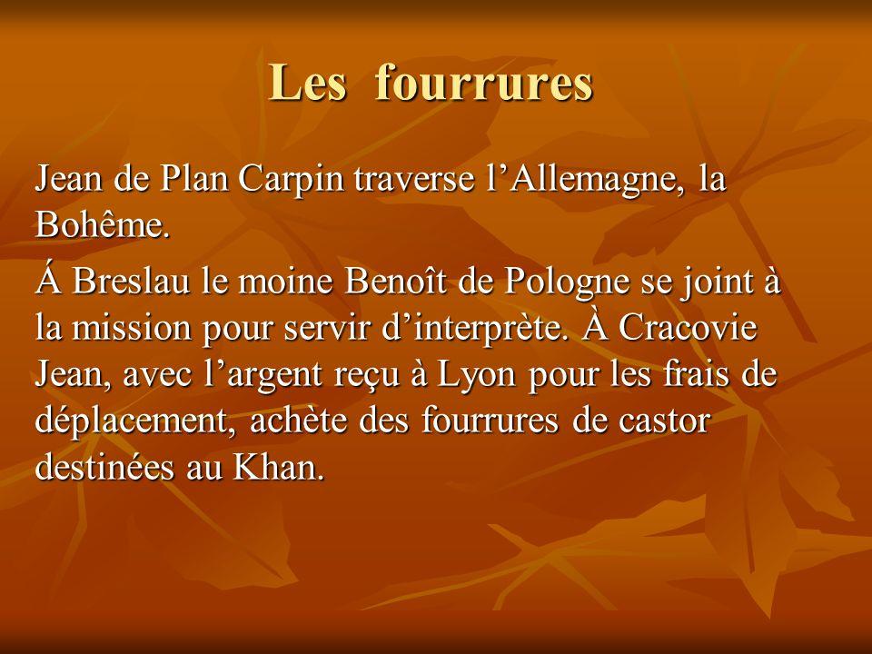 Les fourrures Jean de Plan Carpin traverse lAllemagne, la Bohême. Á Breslau le moine Benoît de Pologne se joint à la mission pour servir dinterprète.