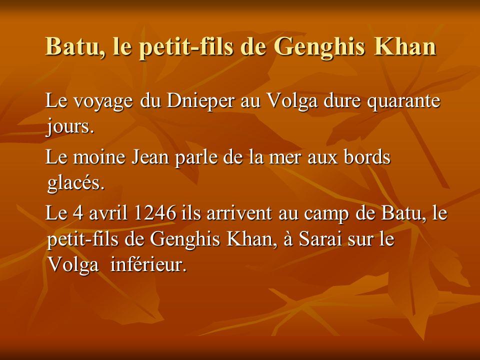 Batu, le petit-fils de Genghis Khan Le voyage du Dnieper au Volga dure quarante jours. Le voyage du Dnieper au Volga dure quarante jours. Le moine Jea