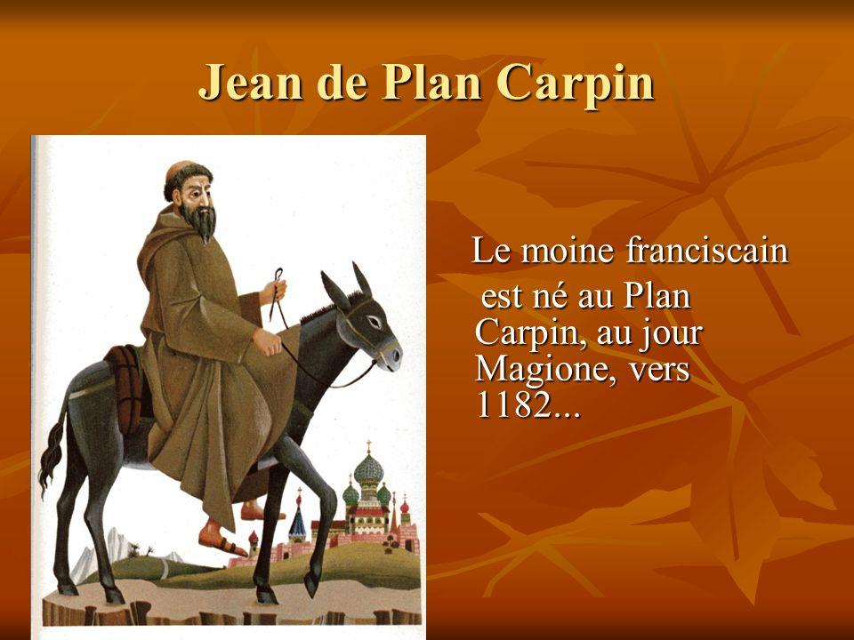 Jean de Plan Carpin Le moine franciscain Le moine franciscain est né au Plan Carpin, au jour Magione, vers 1182... est né au Plan Carpin, au jour Magi