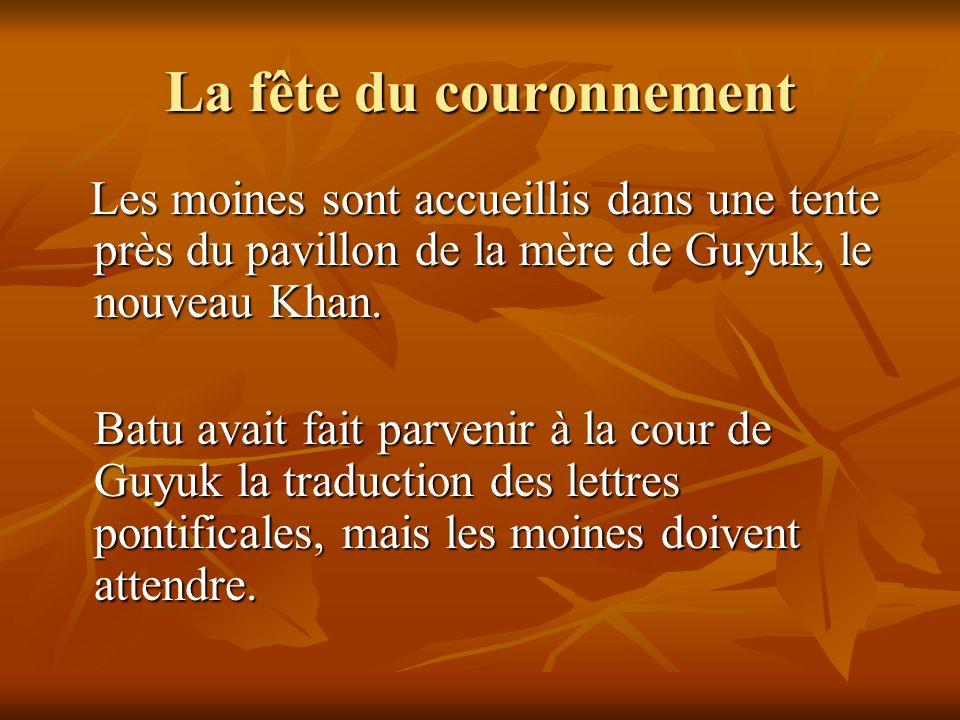 La fête du couronnement Les moines sont accueillis dans une tente près du pavillon de la mère de Guyuk, le nouveau Khan. Les moines sont accueillis da