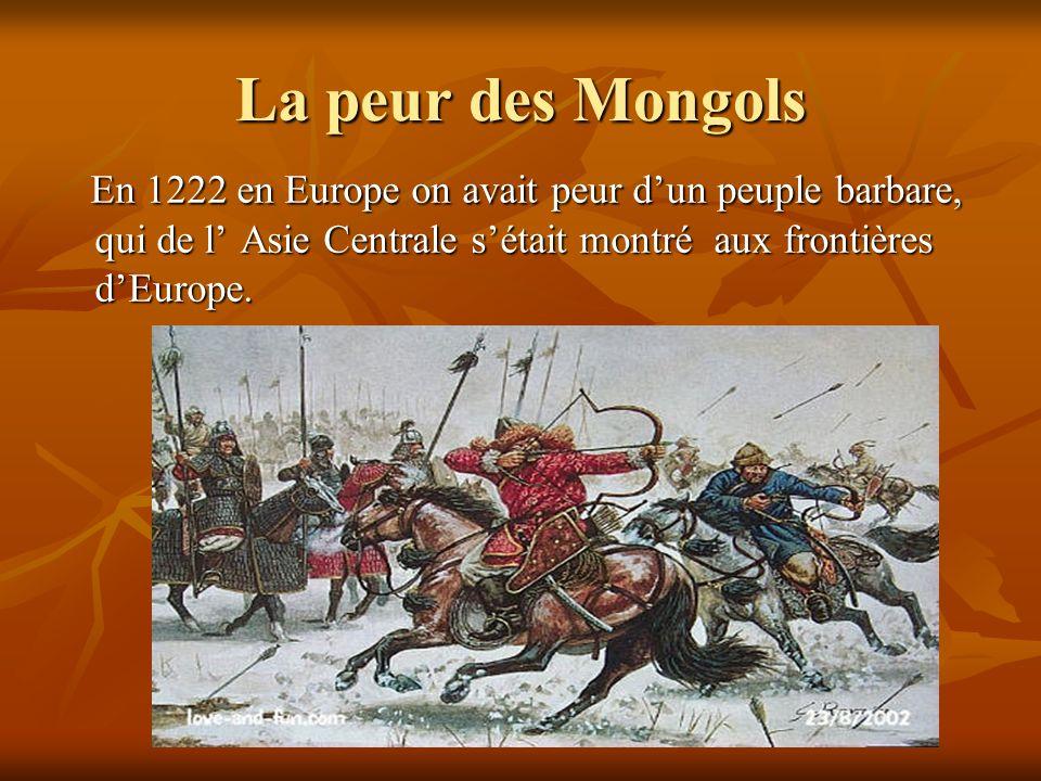 La peur des Mongols En 1222 en Europe on avait peur dun peuple barbare, qui de l Asie Centrale sétait montré aux frontières dEurope. En 1222 en Europe
