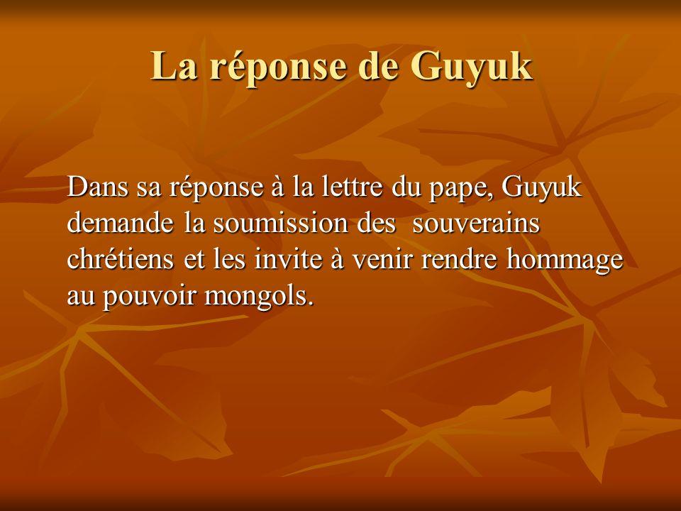 La réponse de Guyuk Dans sa réponse à la lettre du pape, Guyuk demande la soumission des souverains chrétiens et les invite à venir rendre hommage au