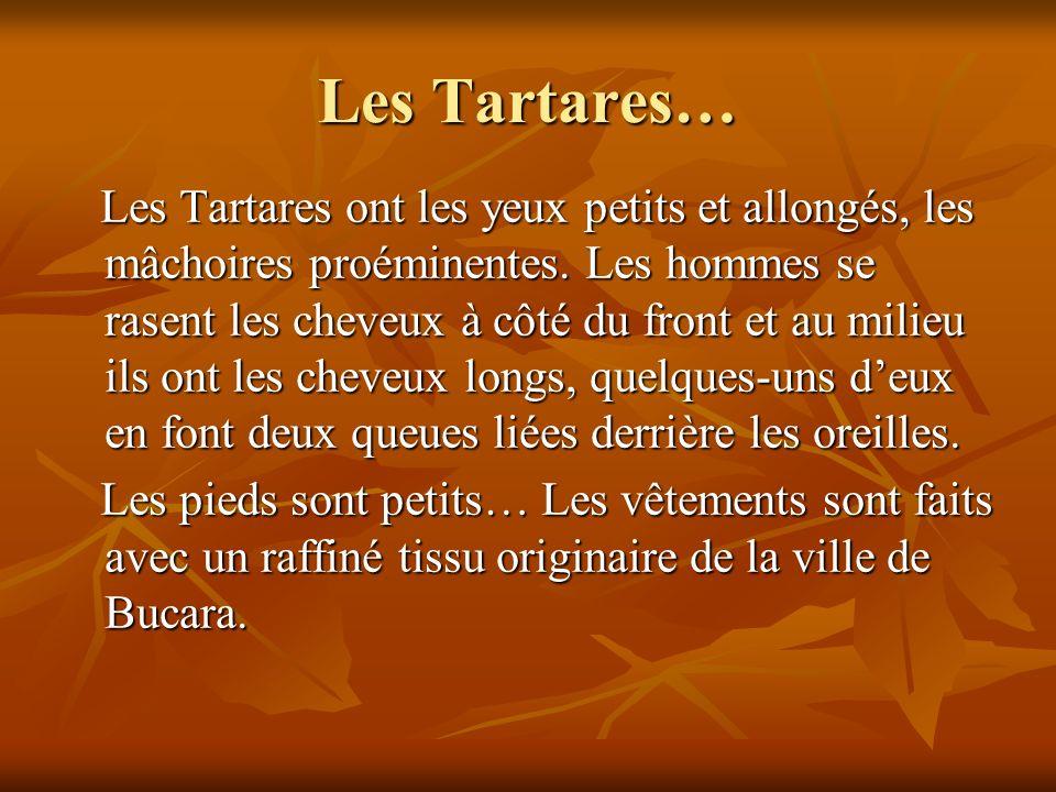 Les Tartares… Les Tartares ont les yeux petits et allongés, les mâchoires proéminentes. Les hommes se rasent les cheveux à côté du front et au milieu