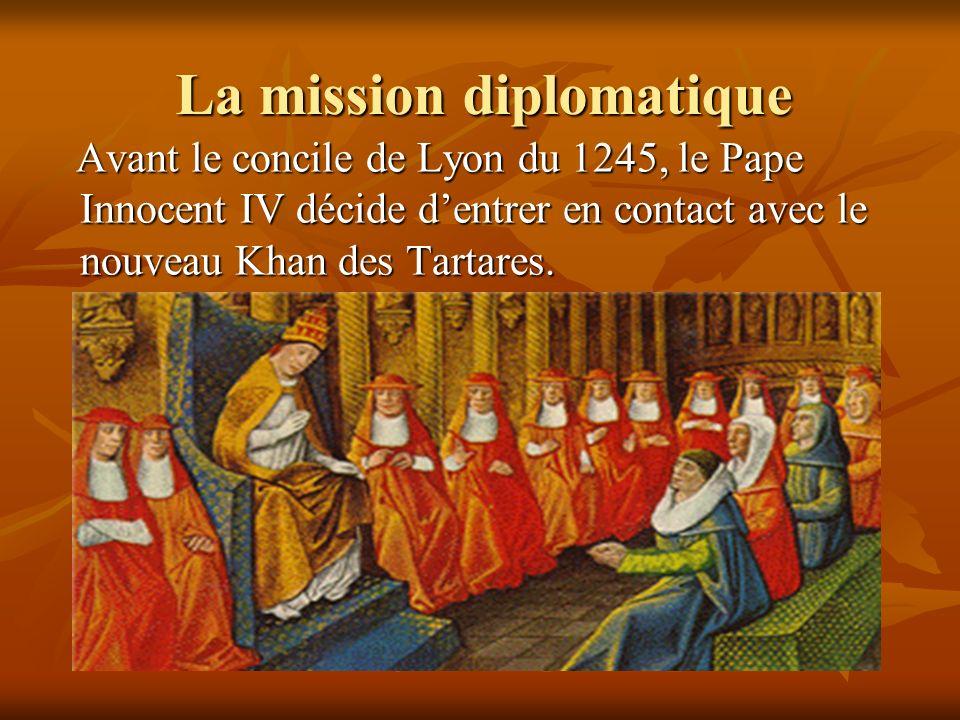 La mission diplomatique Avant le concile de Lyon du 1245, le Pape Innocent IV décide dentrer en contact avec le nouveau Khan des Tartares. Avant le co