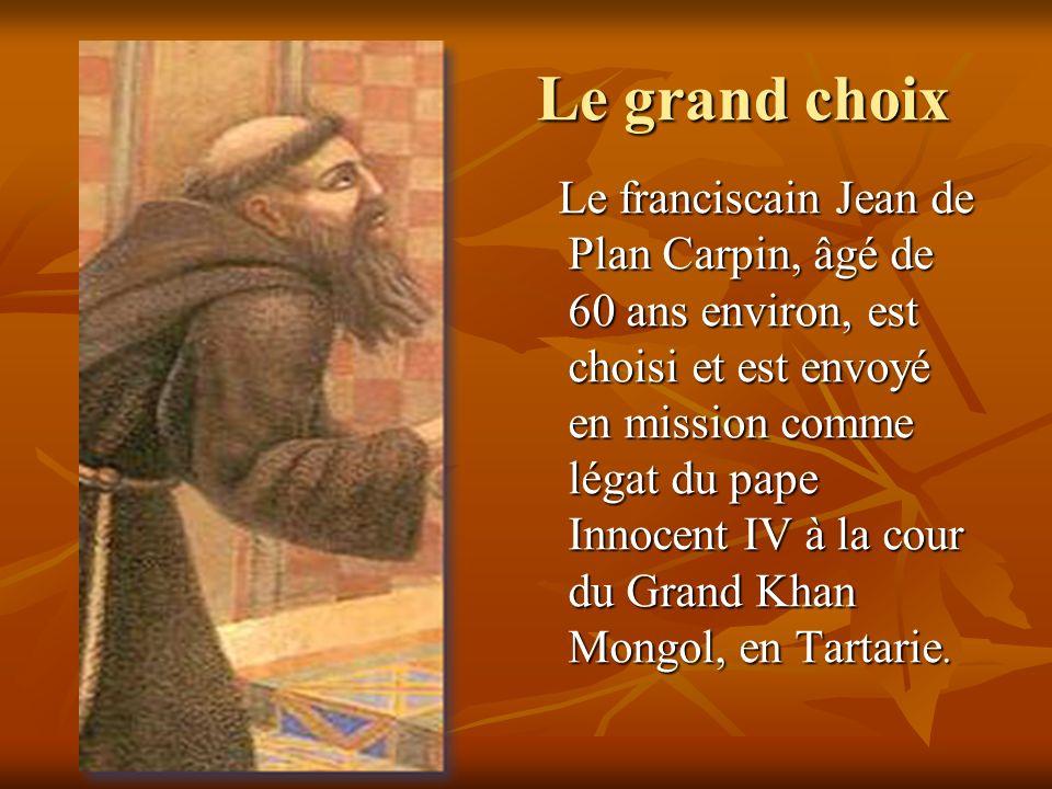 Le grand choix Le grand choix Le franciscain Jean de Plan Carpin, âgé de 60 ans environ, est choisi et est envoyé en mission comme légat du pape Innoc