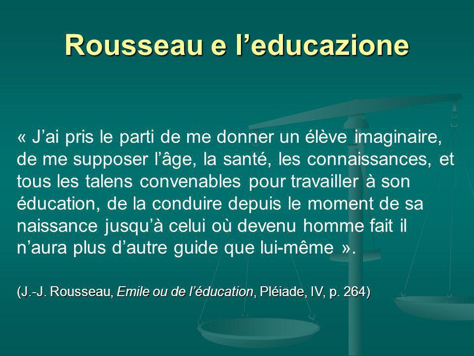 Rousseau e leducazione « Jai pris le parti de me donner un élève imaginaire, de me supposer lâge, la santé, les connaissances, et tous les talens convenables pour travailler à son éducation, de la conduire depuis le moment de sa naissance jusquà celui où devenu homme fait il naura plus dautre guide que lui-même ».