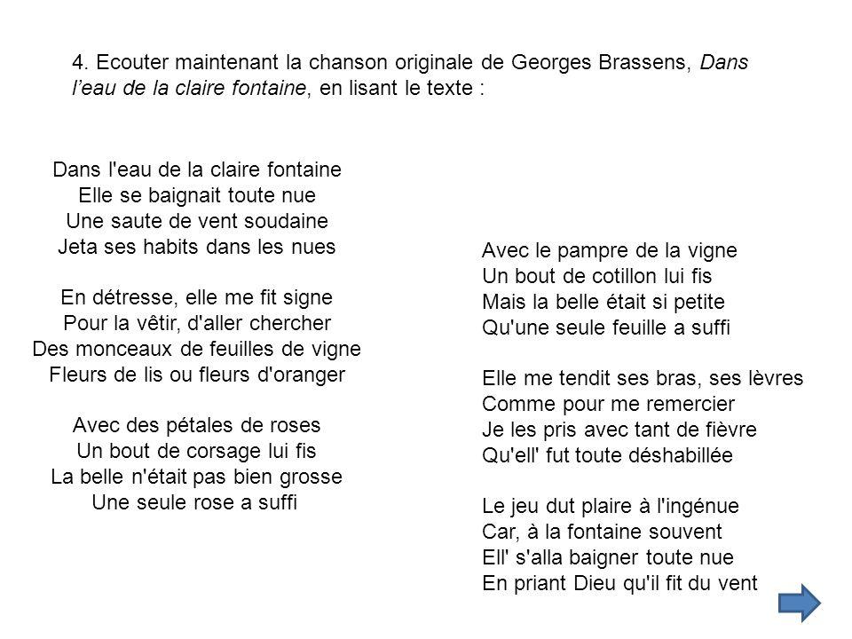 4. Ecouter maintenant la chanson originale de Georges Brassens, Dans leau de la claire fontaine, en lisant le texte : Dans l'eau de la claire fontaine